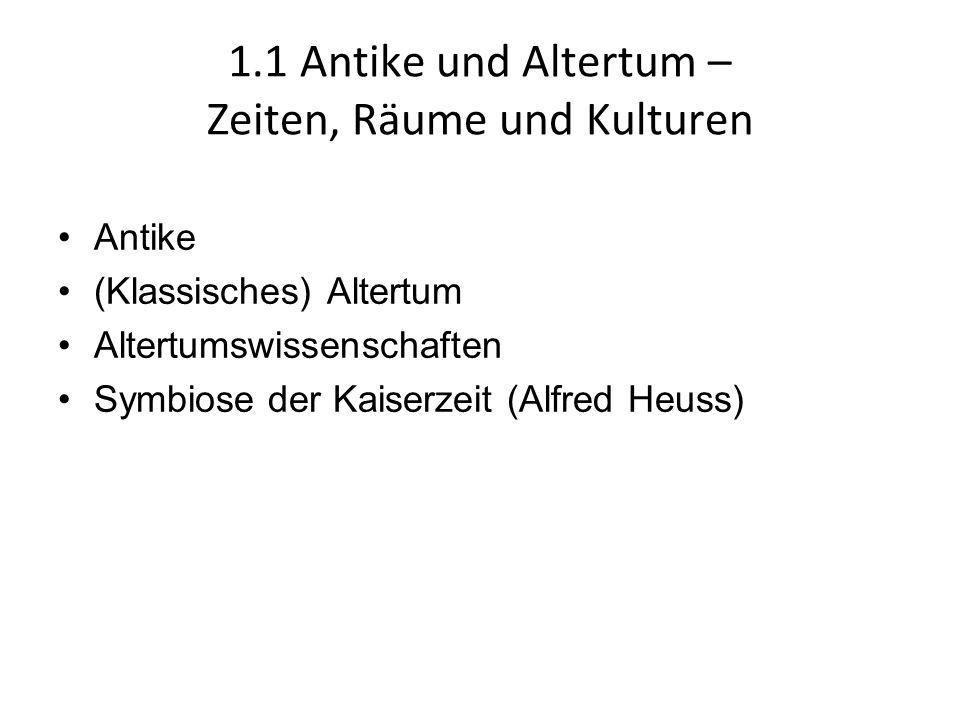 1.1 Antike und Altertum – Zeiten, Räume und Kulturen Antike (Klassisches) Altertum Altertumswissenschaften Symbiose der Kaiserzeit (Alfred Heuss)