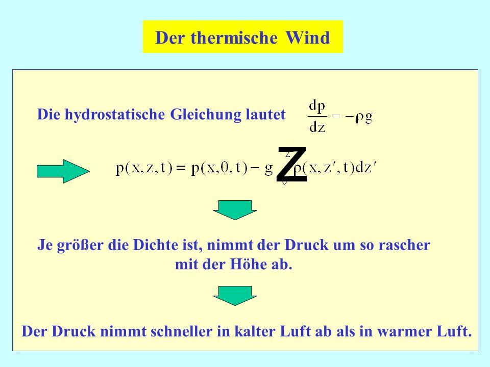 Der thermische Wind Die hydrostatische Gleichung lautet Je größer die Dichte ist, nimmt der Druck um so rascher mit der Höhe ab. Der Druck nimmt schne