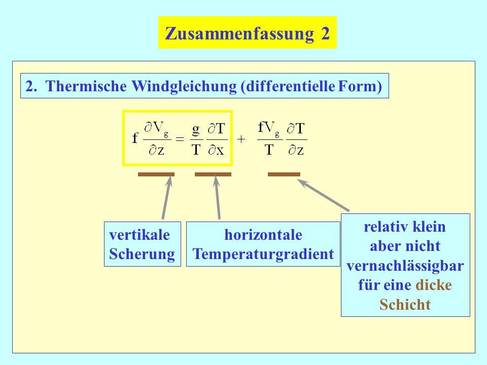 Zusammenfassung 2 2. Thermische Windgleichung (differentielle Form) vertikale Scherung horizontale Temperaturgradient relativ klein aber nicht vernach