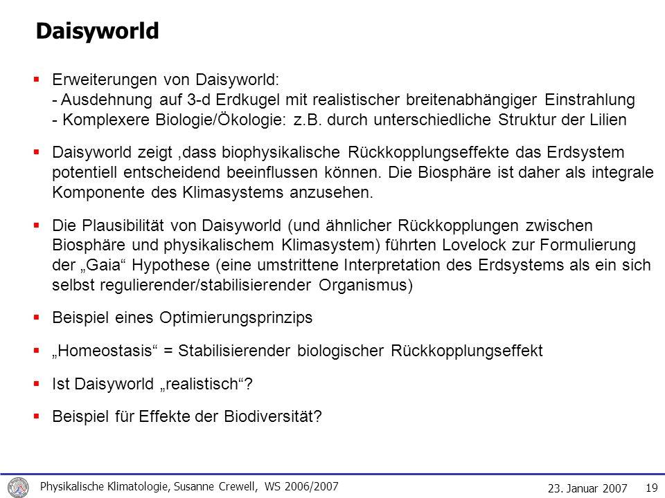 23. Januar 2007 Physikalische Klimatologie, Susanne Crewell, WS 2006/2007 19 Daisyworld Erweiterungen von Daisyworld: - Ausdehnung auf 3-d Erdkugel mi