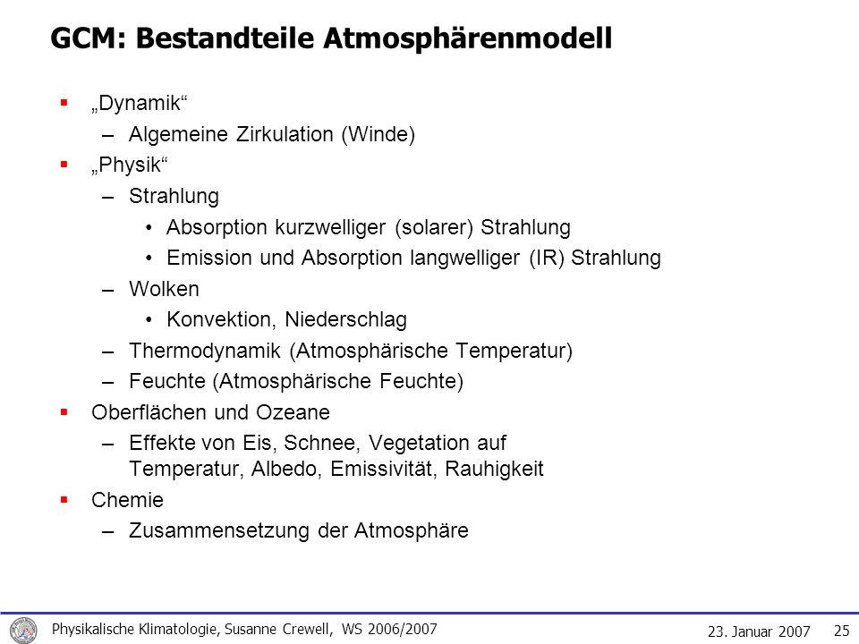 23. Januar 2007 Physikalische Klimatologie, Susanne Crewell, WS 2006/2007 25 GCM: Bestandteile Atmosphärenmodell Dynamik –Algemeine Zirkulation (Winde