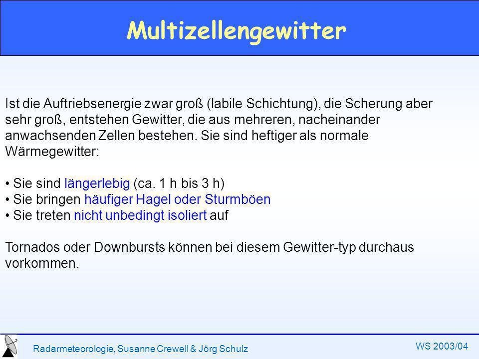 Radarmeteorologie, Susanne Crewell & Jörg Schulz WS 2003/04 Multizellengewitter Ist die Auftriebsenergie zwar groß (labile Schichtung), die Scherung aber sehr groß, entstehen Gewitter, die aus mehreren, nacheinander anwachsenden Zellen bestehen.