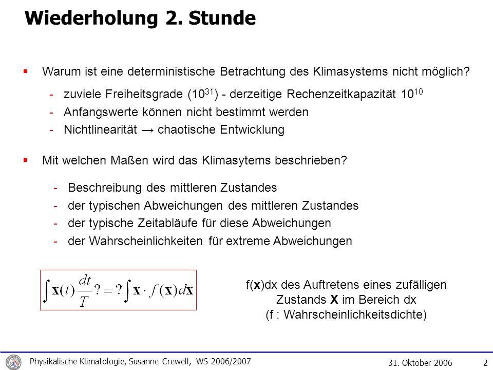 31. Oktober 2006 Physikalische Klimatologie, Susanne Crewell, WS 2006/2007 2 Wiederholung 2. Stunde Warum ist eine deterministische Betrachtung des Kl