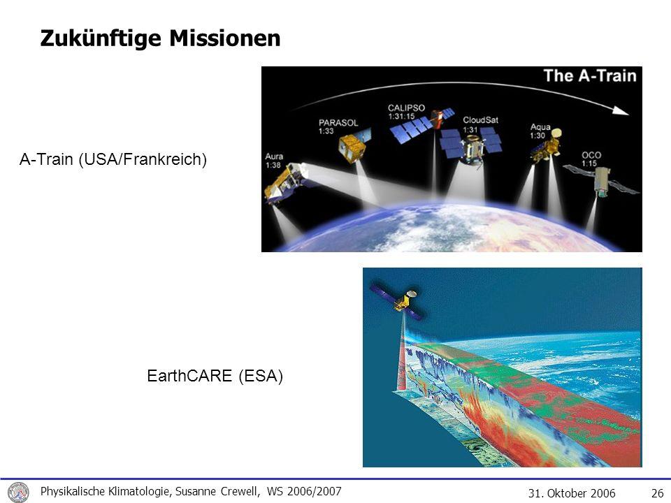 31. Oktober 2006 Physikalische Klimatologie, Susanne Crewell, WS 2006/2007 26 Zukünftige Missionen A-Train (USA/Frankreich) EarthCARE (ESA)