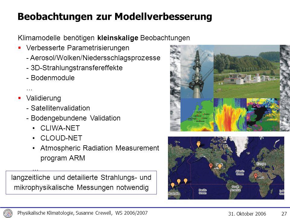 31. Oktober 2006 Physikalische Klimatologie, Susanne Crewell, WS 2006/2007 27 Beobachtungen zur Modellverbesserung Klimamodelle benötigen kleinskalige