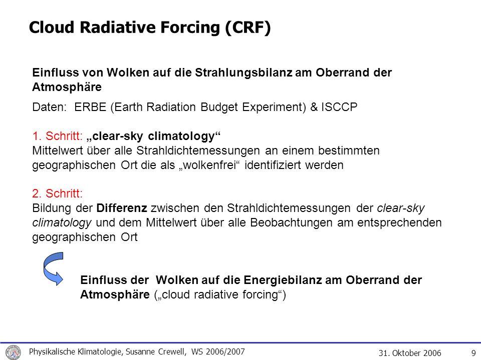 31. Oktober 2006 Physikalische Klimatologie, Susanne Crewell, WS 2006/2007 9 Cloud Radiative Forcing (CRF) Einfluss von Wolken auf die Strahlungsbilan