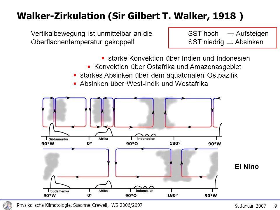 9. Januar 2007 Physikalische Klimatologie, Susanne Crewell, WS 2006/2007 9 Walker-Zirkulation (Sir Gilbert T. Walker, 1918 ) Vertikalbewegung ist unmi