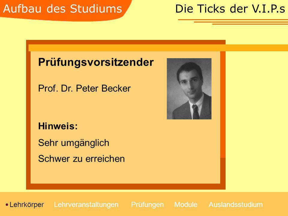 Die Ticks der V.I.P.s LehrkörperLehrveranstaltungenModulePrüfungenAuslandsstudium Aufbau des Studiums Prüfungsvorsitzender Prof. Dr. Peter Becker Sehr