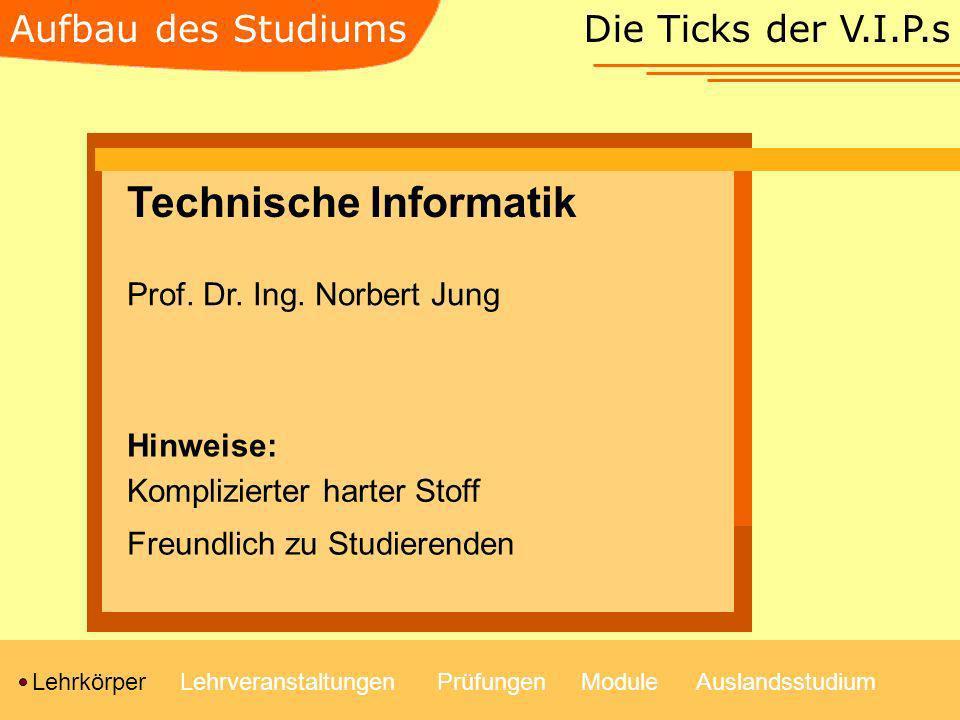 Die Ticks der V.I.P.s LehrkörperLehrveranstaltungenModulePrüfungenAuslandsstudium Aufbau des Studiums Technische Informatik Prof. Dr. Ing. Norbert Jun