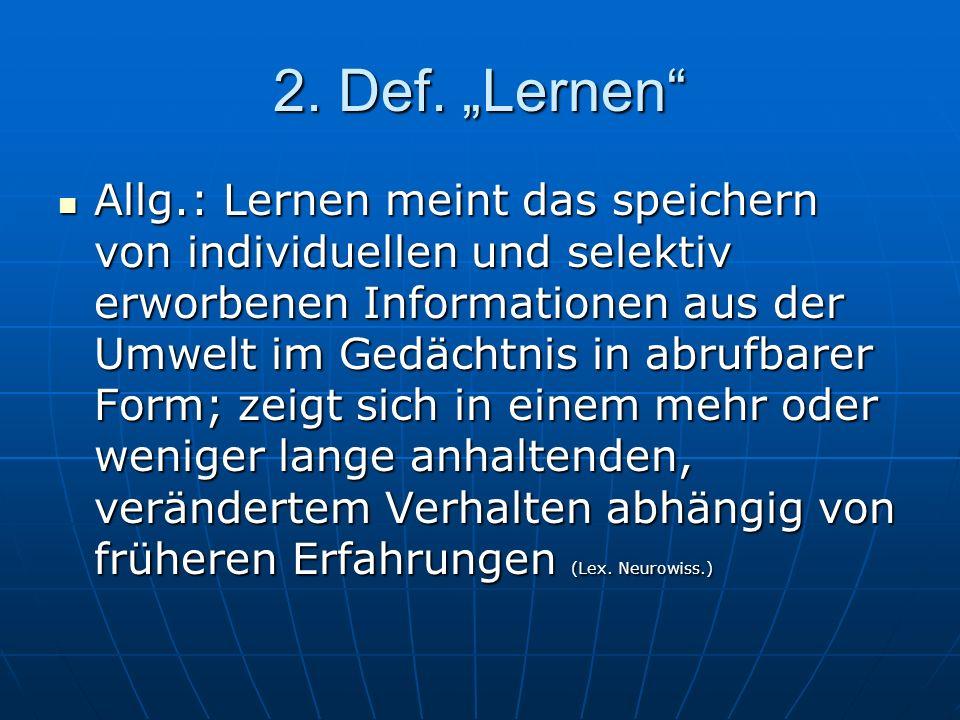2. Def. Lernen Allg.: Lernen meint das speichern von individuellen und selektiv erworbenen Informationen aus der Umwelt im Gedächtnis in abrufbarer Fo