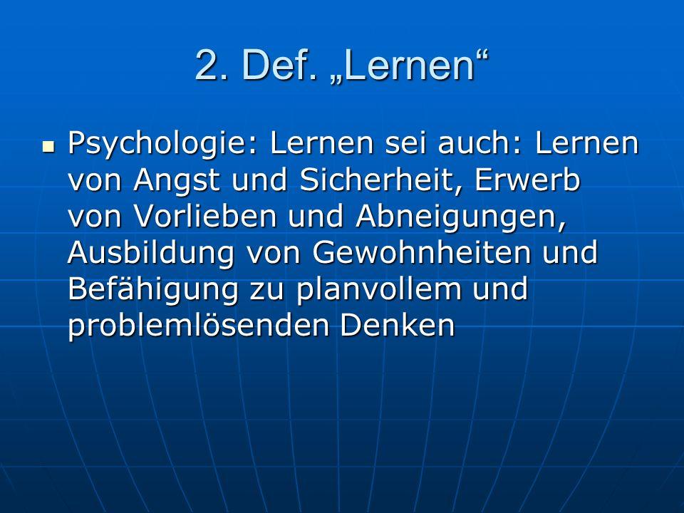 2. Def. Lernen Psychologie: Lernen sei auch: Lernen von Angst und Sicherheit, Erwerb von Vorlieben und Abneigungen, Ausbildung von Gewohnheiten und Be