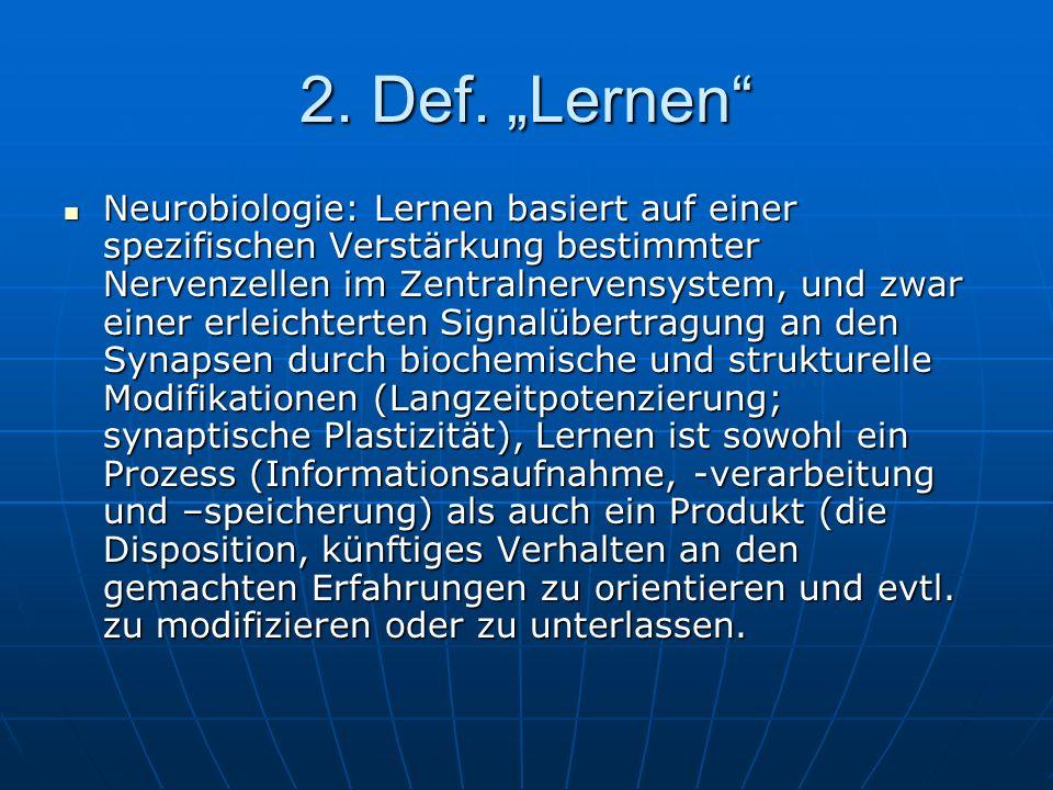 2. Def. Lernen Neurobiologie: Lernen basiert auf einer spezifischen Verstärkung bestimmter Nervenzellen im Zentralnervensystem, und zwar einer erleich