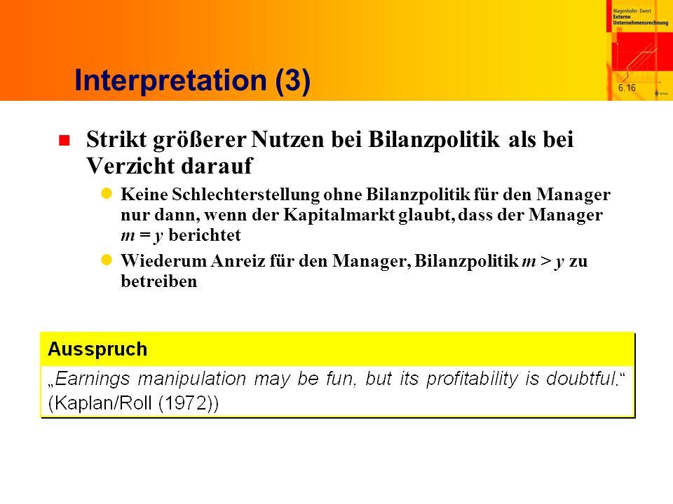 6.16 Interpretation (3) n Strikt größerer Nutzen bei Bilanzpolitik als bei Verzicht darauf Keine Schlechterstellung ohne Bilanzpolitik für den Manager