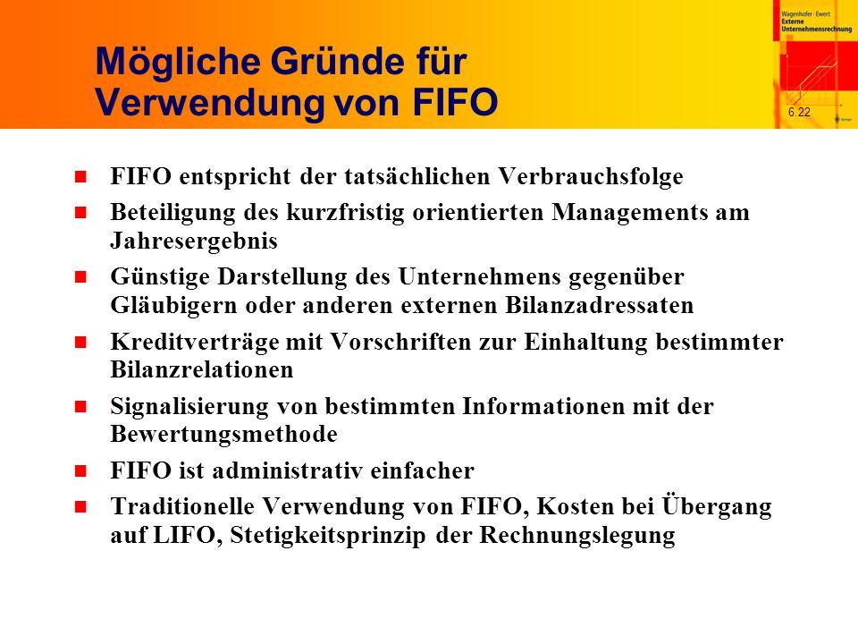 6.22 Mögliche Gründe für Verwendung von FIFO n FIFO entspricht der tatsächlichen Verbrauchsfolge n Beteiligung des kurzfristig orientierten Management