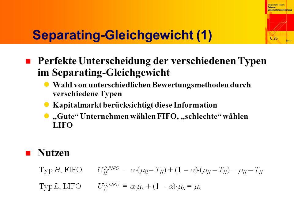 6.26 Separating-Gleichgewicht (1) n Perfekte Unterscheidung der verschiedenen Typen im Separating-Gleichgewicht Wahl von unterschiedlichen Bewertungsm