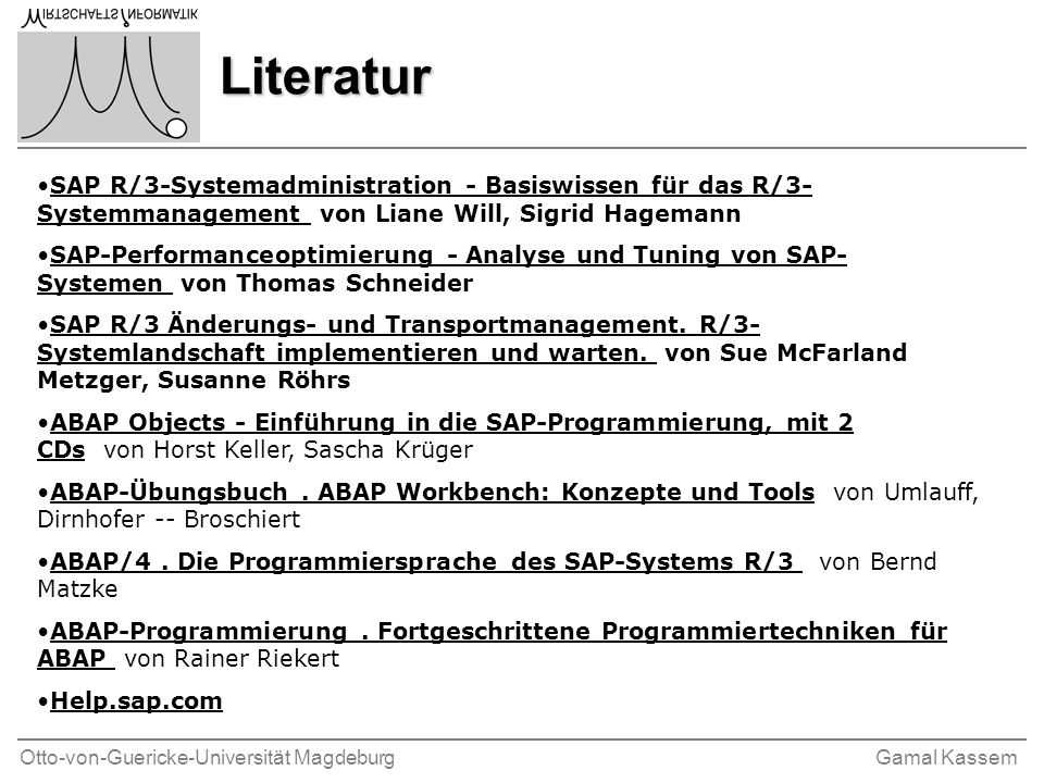 Otto-von-Guericke-Universität MagdeburgGamal Kassem SAP n Systeme, Anwendungen und Produkte in der Datenverarbeitung n SAP R/3 4.6c ( R für Realtime, 3 für dritte Generation und 4.6c ist die Releasenummer) n Die Software deckt nahezu alle betriebswirtschaftlichen Bereiche (Rechnungswesen, Personalwirtschaft, Vertrieb, Materialwirtschaft usw.) ab n 10 Millionen Benutzer.