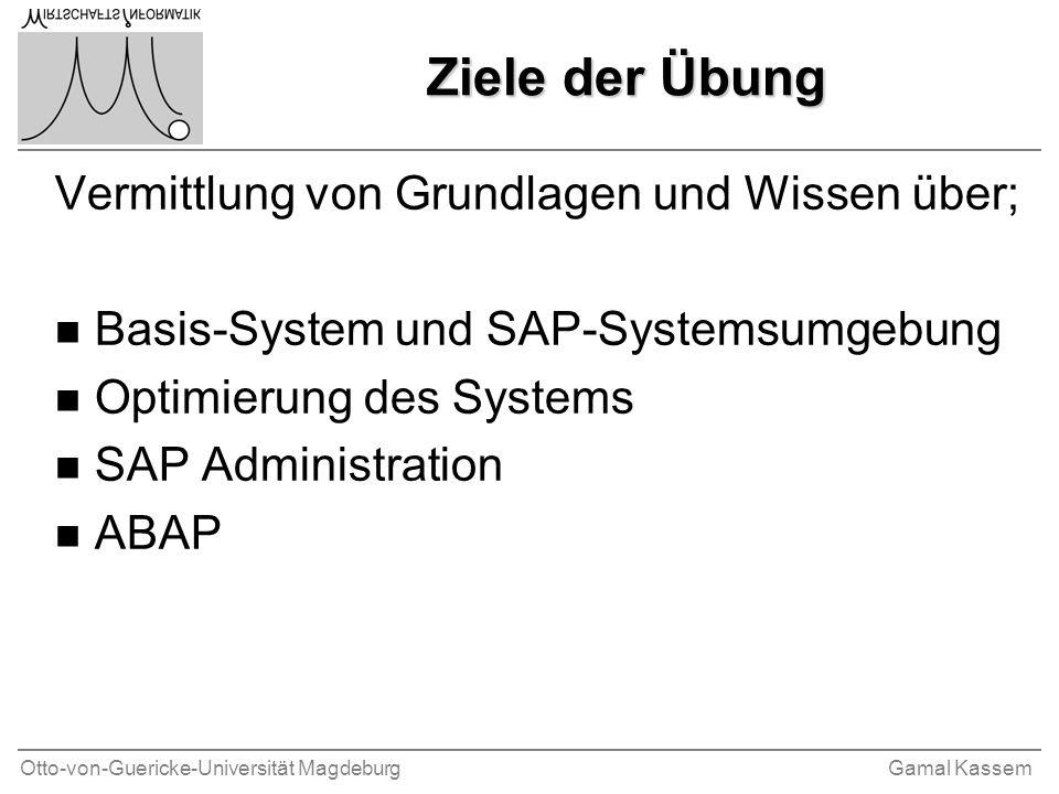 Otto-von-Guericke-Universität MagdeburgGamal Kassem Ziele der Übung Vermittlung von Grundlagen und Wissen über; n Basis-System und SAP-Systemsumgebung
