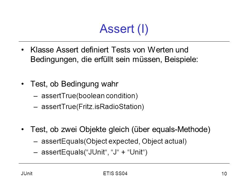ETIS SS04JUnit 10 Assert (I) Klasse Assert definiert Tests von Werten und Bedingungen, die erfüllt sein müssen, Beispiele: Test, ob Bedingung wahr –assertTrue(boolean condition) –assertTrue(Fritz.isRadioStation) Test, ob zwei Objekte gleich (über equals-Methode) –assertEquals(Object expected, Object actual) –assertEquals(JUnit, J + Unit)