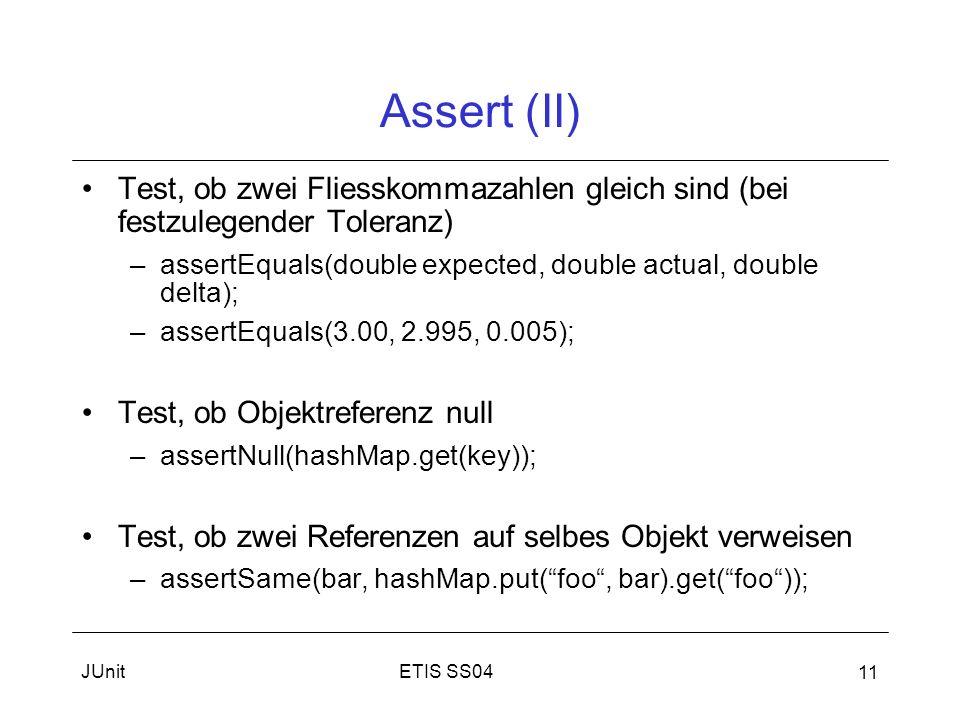 ETIS SS04JUnit 11 Assert (II) Test, ob zwei Fliesskommazahlen gleich sind (bei festzulegender Toleranz) –assertEquals(double expected, double actual, double delta); –assertEquals(3.00, 2.995, 0.005); Test, ob Objektreferenz null –assertNull(hashMap.get(key)); Test, ob zwei Referenzen auf selbes Objekt verweisen –assertSame(bar, hashMap.put(foo, bar).get(foo));
