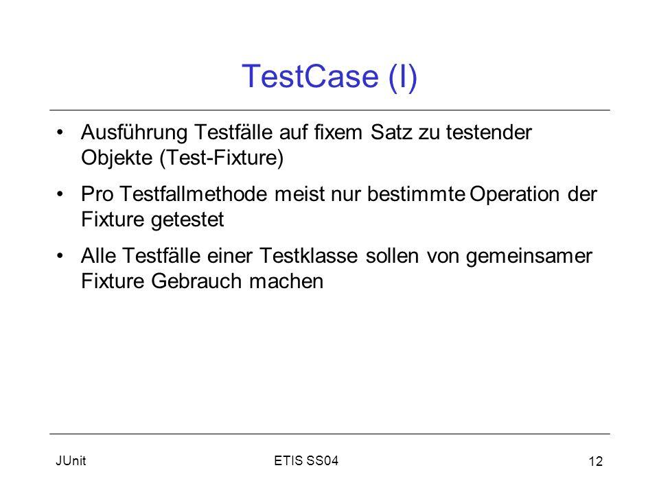ETIS SS04JUnit 12 TestCase (I) Ausführung Testfälle auf fixem Satz zu testender Objekte (Test-Fixture) Pro Testfallmethode meist nur bestimmte Operation der Fixture getestet Alle Testfälle einer Testklasse sollen von gemeinsamer Fixture Gebrauch machen