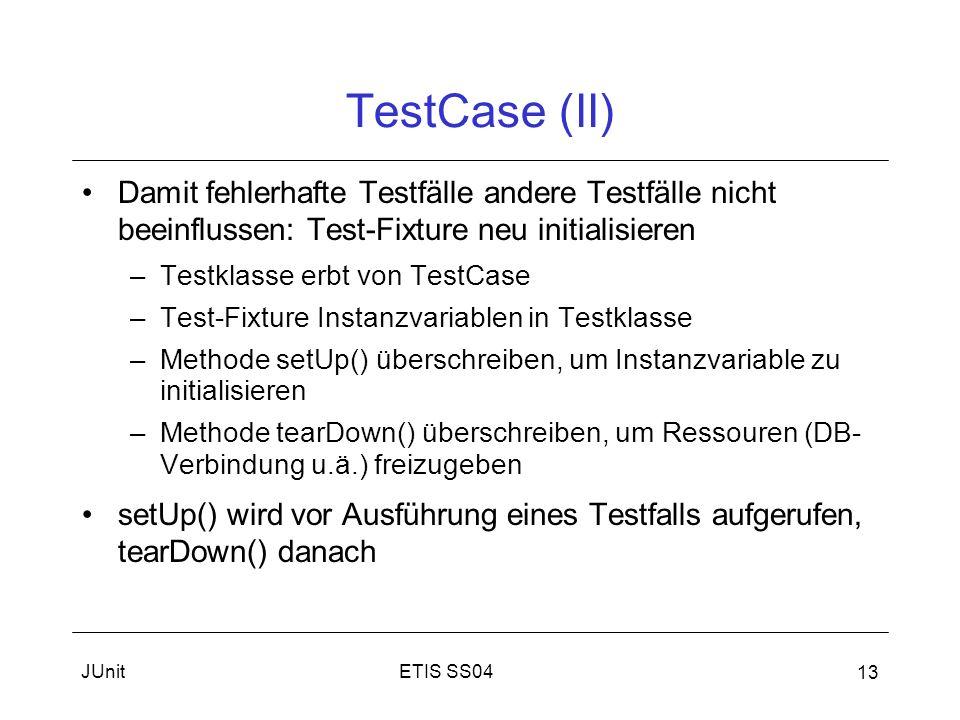 ETIS SS04JUnit 13 TestCase (II) Damit fehlerhafte Testfälle andere Testfälle nicht beeinflussen: Test-Fixture neu initialisieren –Testklasse erbt von TestCase –Test-Fixture Instanzvariablen in Testklasse –Methode setUp() überschreiben, um Instanzvariable zu initialisieren –Methode tearDown() überschreiben, um Ressouren (DB- Verbindung u.ä.) freizugeben setUp() wird vor Ausführung eines Testfalls aufgerufen, tearDown() danach
