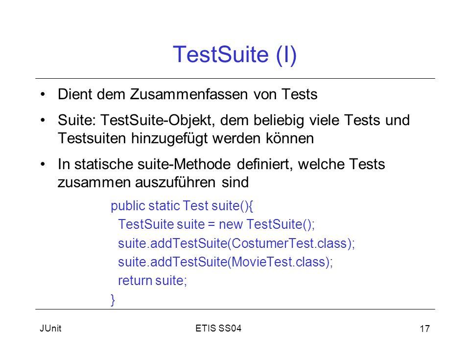 ETIS SS04JUnit 17 TestSuite (I) Dient dem Zusammenfassen von Tests Suite: TestSuite-Objekt, dem beliebig viele Tests und Testsuiten hinzugefügt werden können In statische suite-Methode definiert, welche Tests zusammen auszuführen sind public static Test suite(){ TestSuite suite = new TestSuite(); suite.addTestSuite(CostumerTest.class); suite.addTestSuite(MovieTest.class); return suite; }