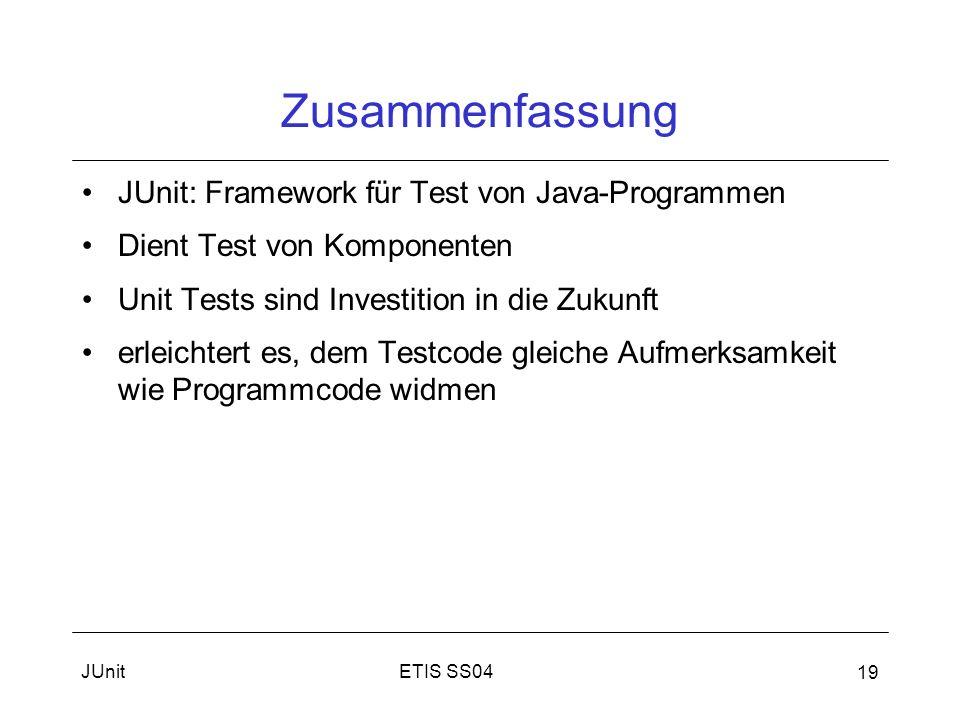 ETIS SS04JUnit 19 Zusammenfassung JUnit: Framework für Test von Java-Programmen Dient Test von Komponenten Unit Tests sind Investition in die Zukunft erleichtert es, dem Testcode gleiche Aufmerksamkeit wie Programmcode widmen