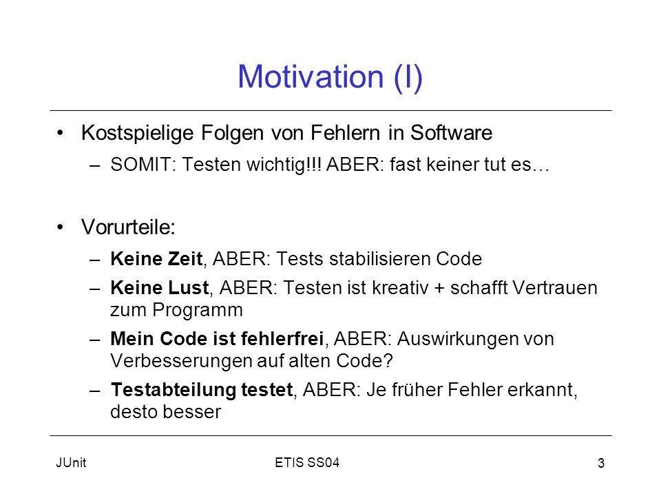ETIS SS04JUnit 4 Motivation (II) Unit-Tests –Test einzelner Komponenten –White-Box-Tests Anforderungen an Test-Frameworks: –Test- und Anwendungscode getrennt (Größe/Übersicht) –Testfälle unabhängig ausführbar (Fehler finden) –Testergebnis schnell erkennbar JUnit erfüllt diese Anforderungen