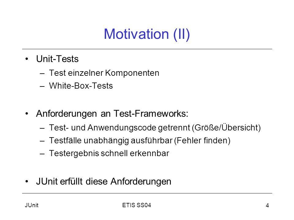 ETIS SS04JUnit 5 Motivation(III) JUnit: Open source Framework –Schreiben und Ausführen automatischer Unit Tests unter Java –Version 3.8.1 (http://www.junit.org/)http://www.junit.org/ –In jeder gängigen Java-IDE verwendbar Autoren: –Kent Beck (Extreme Programming) –Erich Gamma (Mitglied Gang of Four - Design Pattern) Entsprechende Frameworks für gängige Programmiersprachen erhältlich