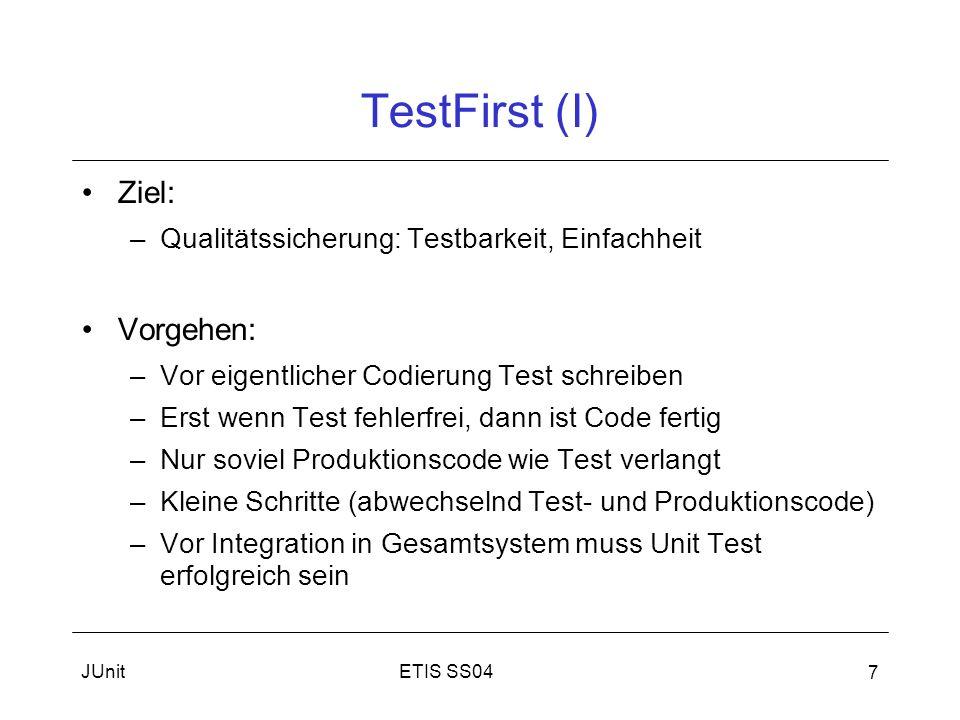 ETIS SS04JUnit 7 TestFirst (I) Ziel: –Qualitätssicherung: Testbarkeit, Einfachheit Vorgehen: –Vor eigentlicher Codierung Test schreiben –Erst wenn Test fehlerfrei, dann ist Code fertig –Nur soviel Produktionscode wie Test verlangt –Kleine Schritte (abwechselnd Test- und Produktionscode) –Vor Integration in Gesamtsystem muss Unit Test erfolgreich sein