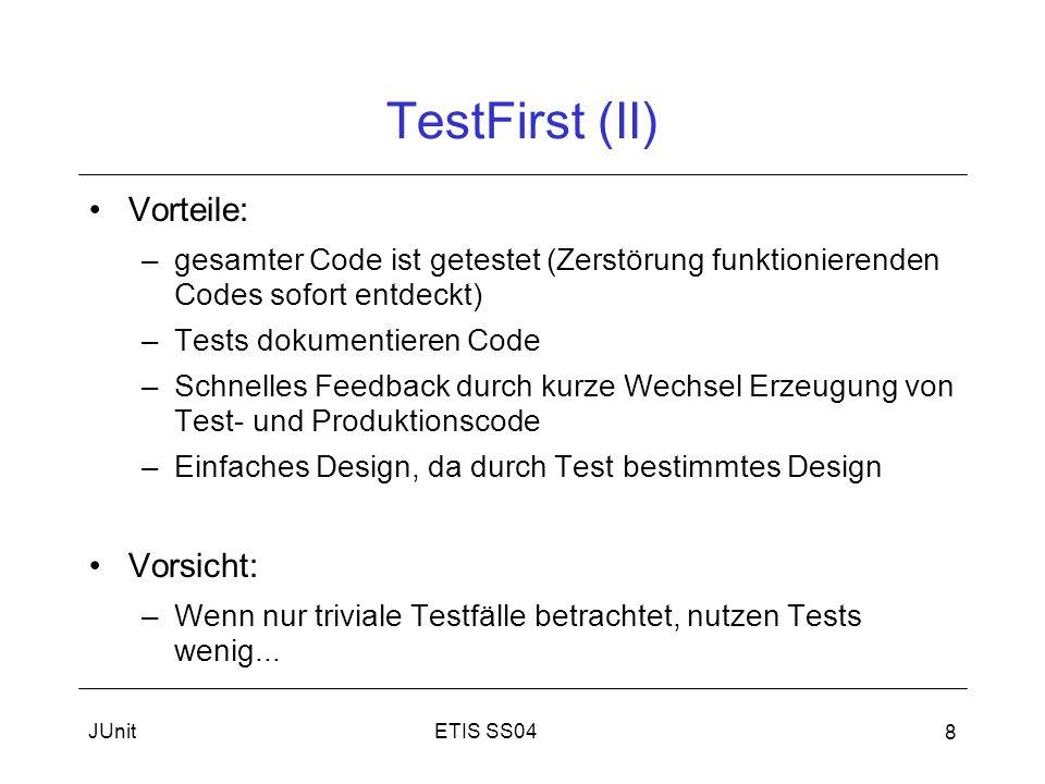 ETIS SS04JUnit 8 TestFirst (II) Vorteile: –gesamter Code ist getestet (Zerstörung funktionierenden Codes sofort entdeckt) –Tests dokumentieren Code –Schnelles Feedback durch kurze Wechsel Erzeugung von Test- und Produktionscode –Einfaches Design, da durch Test bestimmtes Design Vorsicht: –Wenn nur triviale Testfälle betrachtet, nutzen Tests wenig...