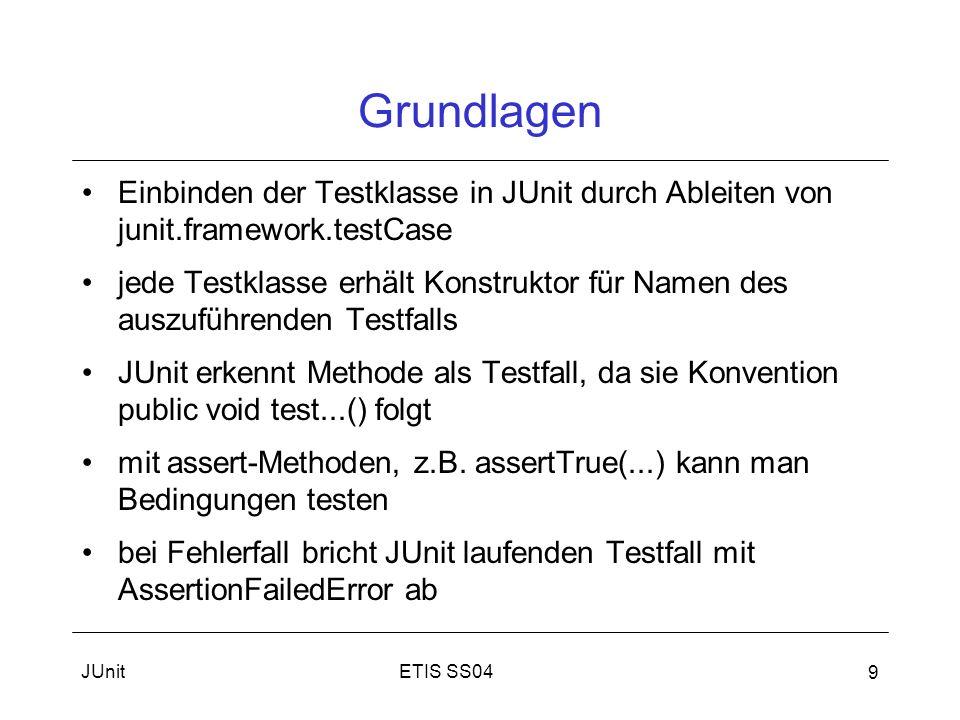 ETIS SS04JUnit 9 Grundlagen Einbinden der Testklasse in JUnit durch Ableiten von junit.framework.testCase jede Testklasse erhält Konstruktor für Namen des auszuführenden Testfalls JUnit erkennt Methode als Testfall, da sie Konvention public void test...() folgt mit assert-Methoden, z.B.