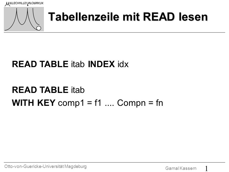 Otto-von-Guericke-Universität Magdeburg Gamal Kassem 1 Tabellenzeile mit READ lesen READ TABLE itab INDEX idx READ TABLE itab WITH KEY comp1 = f1....