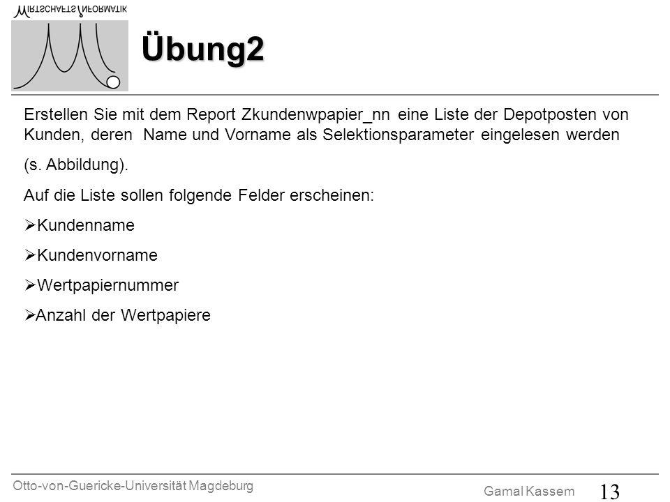 Otto-von-Guericke-Universität Magdeburg Gamal Kassem 13 Übung2 Erstellen Sie mit dem Report Zkundenwpapier_nn eine Liste der Depotposten von Kunden, deren Name und Vorname als Selektionsparameter eingelesen werden (s.