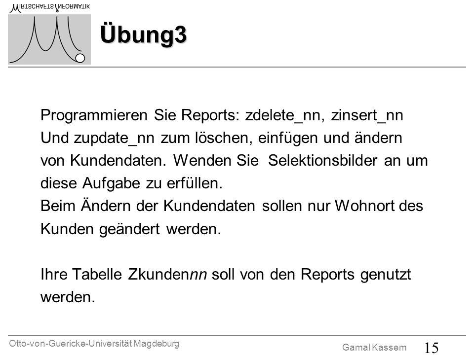 Otto-von-Guericke-Universität Magdeburg Gamal Kassem 15 Übung3 Programmieren Sie Reports: zdelete_nn, zinsert_nn Und zupdate_nn zum löschen, einfügen und ändern von Kundendaten.