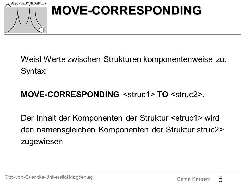 Otto-von-Guericke-Universität Magdeburg Gamal Kassem 5 MOVE-CORRESPONDING Weist Werte zwischen Strukturen komponentenweise zu. Syntax: MOVE-CORRESPOND
