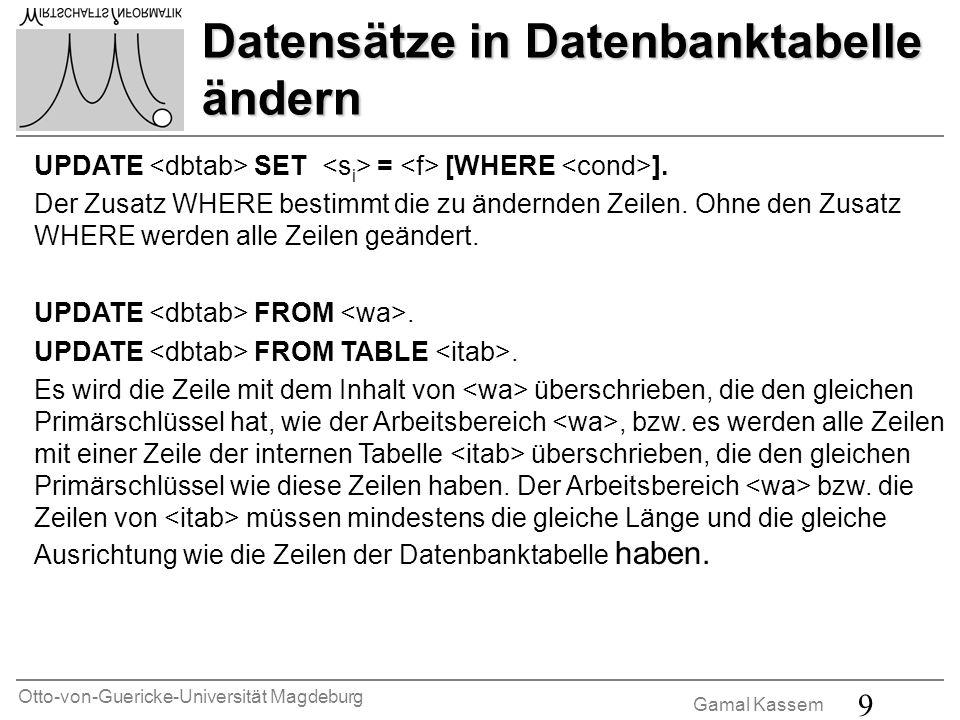 Otto-von-Guericke-Universität Magdeburg Gamal Kassem 9 Datensätze in Datenbanktabelle ändern UPDATE SET = [WHERE ]. Der Zusatz WHERE bestimmt die zu ä