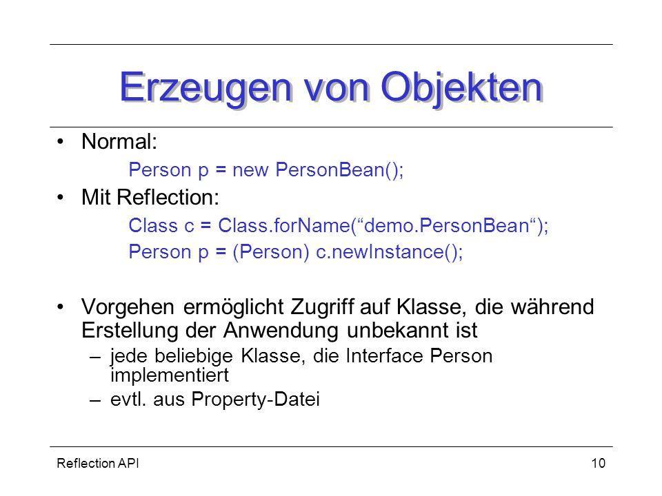 Reflection API10 Erzeugen von Objekten Normal: Person p = new PersonBean(); Mit Reflection: Class c = Class.forName(demo.PersonBean); Person p = (Person) c.newInstance(); Vorgehen ermöglicht Zugriff auf Klasse, die während Erstellung der Anwendung unbekannt ist –jede beliebige Klasse, die Interface Person implementiert –evtl.