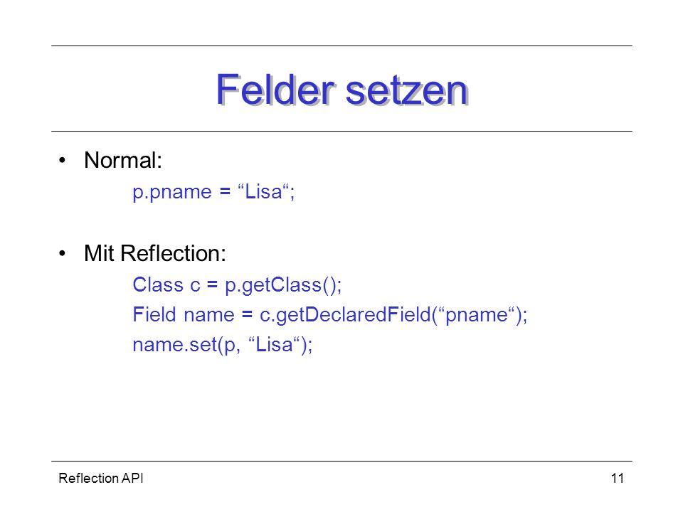Reflection API11 Felder setzen Normal: p.pname = Lisa; Mit Reflection: Class c = p.getClass(); Field name = c.getDeclaredField(pname); name.set(p, Lisa);