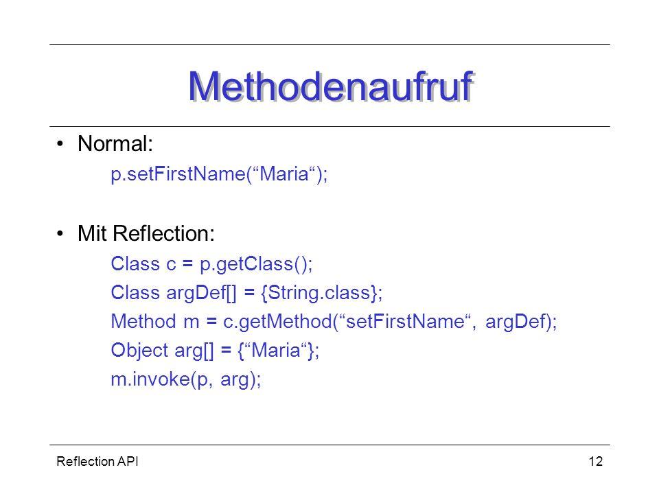 Reflection API12 Methodenaufruf Normal: p.setFirstName(Maria); Mit Reflection: Class c = p.getClass(); Class argDef[] = {String.class}; Method m = c.getMethod(setFirstName, argDef); Object arg[] = {Maria}; m.invoke(p, arg);