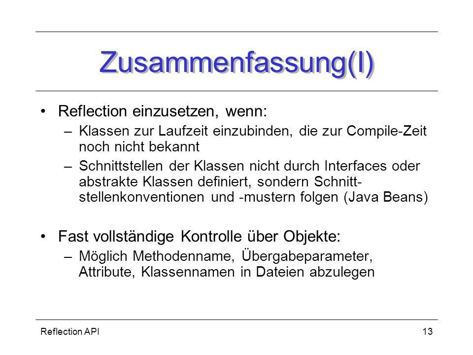 Reflection API13 Zusammenfassung(I) Reflection einzusetzen, wenn: –Klassen zur Laufzeit einzubinden, die zur Compile-Zeit noch nicht bekannt –Schnittstellen der Klassen nicht durch Interfaces oder abstrakte Klassen definiert, sondern Schnitt- stellenkonventionen und -mustern folgen (Java Beans) Fast vollständige Kontrolle über Objekte: –Möglich Methodenname, Übergabeparameter, Attribute, Klassennamen in Dateien abzulegen