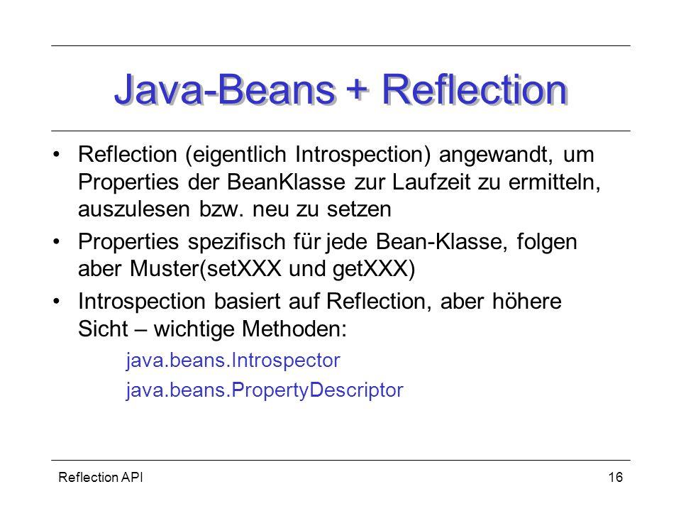 Reflection API16 Java-Beans + Reflection Reflection (eigentlich Introspection) angewandt, um Properties der BeanKlasse zur Laufzeit zu ermitteln, auszulesen bzw.