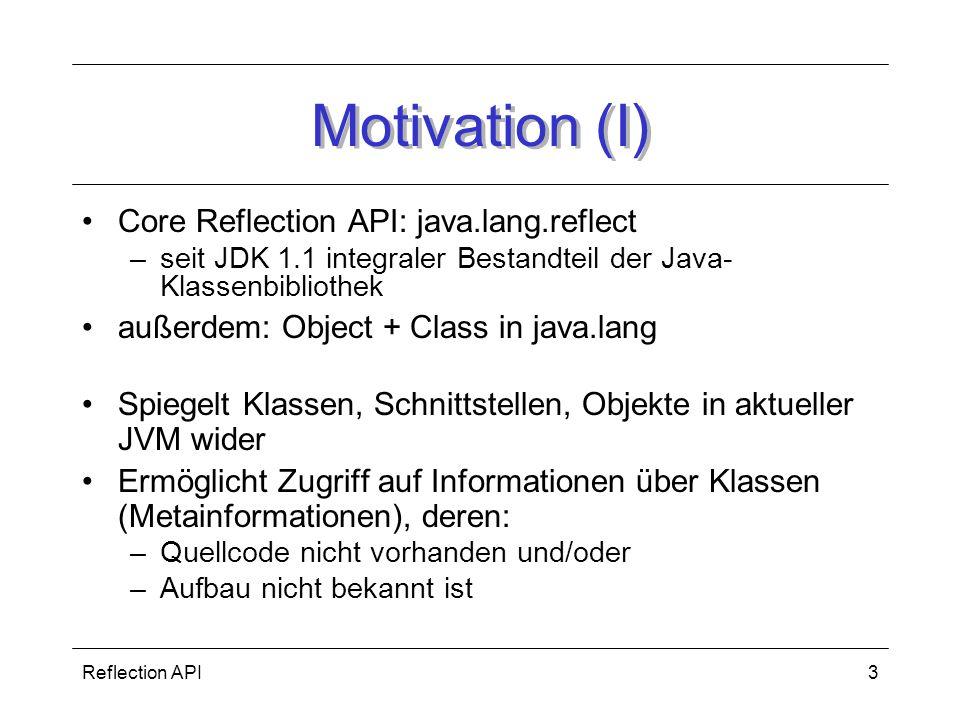 Reflection API3 Motivation (I) Core Reflection API: java.lang.reflect –seit JDK 1.1 integraler Bestandteil der Java- Klassenbibliothek außerdem: Object + Class in java.lang Spiegelt Klassen, Schnittstellen, Objekte in aktueller JVM wider Ermöglicht Zugriff auf Informationen über Klassen (Metainformationen), deren: –Quellcode nicht vorhanden und/oder –Aufbau nicht bekannt ist