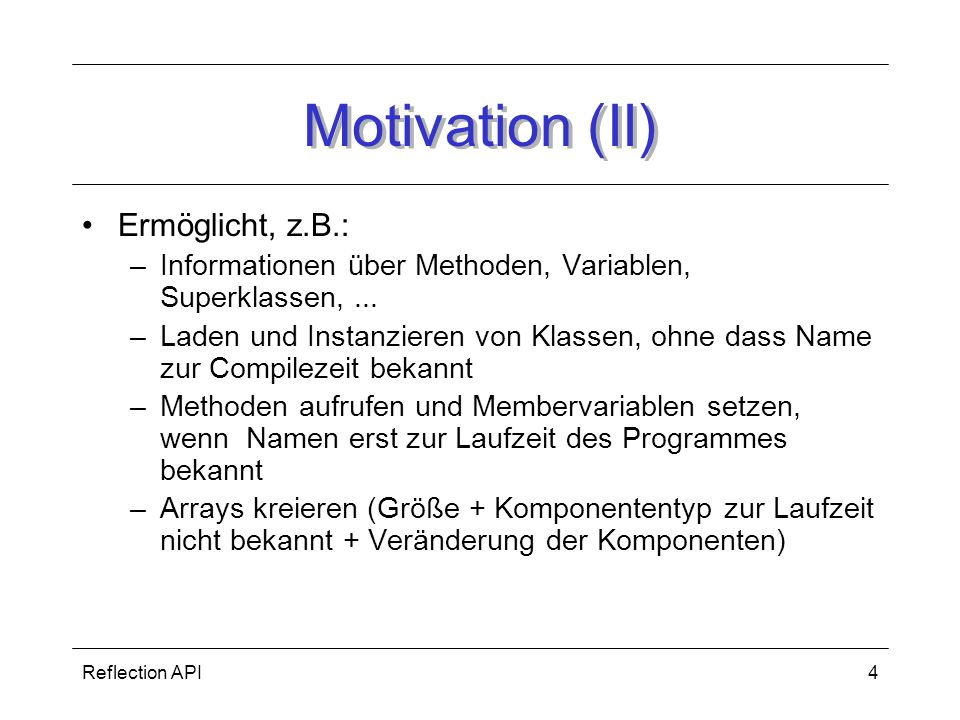 Reflection API4 Motivation (II) Ermöglicht, z.B.: –Informationen über Methoden, Variablen, Superklassen,... –Laden und Instanzieren von Klassen, ohne