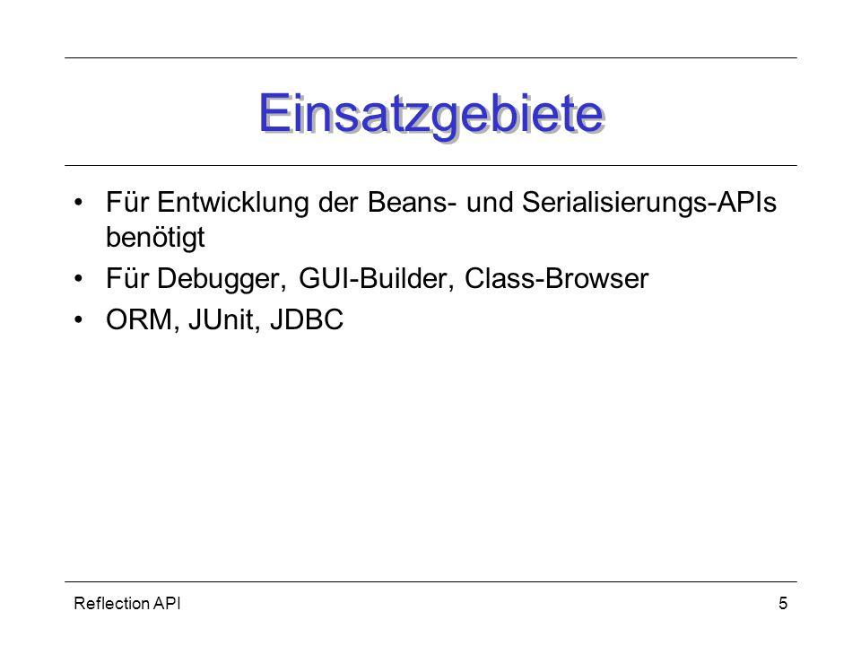Reflection API5 Einsatzgebiete Für Entwicklung der Beans- und Serialisierungs-APIs benötigt Für Debugger, GUI-Builder, Class-Browser ORM, JUnit, JDBC