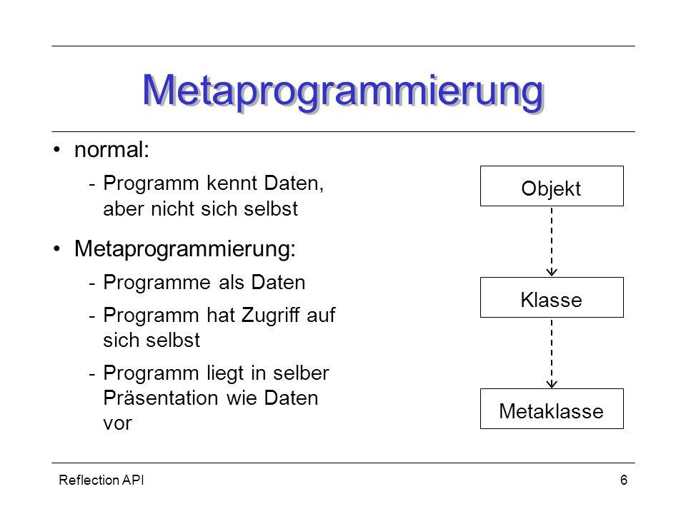 Reflection API6 Metaprogrammierung MetaklasseObjektKlasse normal: -Programm kennt Daten, aber nicht sich selbst Metaprogrammierung: -Programme als Daten -Programm hat Zugriff auf sich selbst -Programm liegt in selber Präsentation wie Daten vor