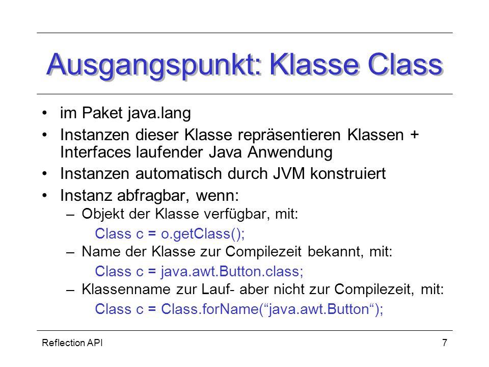 Reflection API7 Ausgangspunkt: Klasse Class im Paket java.lang Instanzen dieser Klasse repräsentieren Klassen + Interfaces laufender Java Anwendung Instanzen automatisch durch JVM konstruiert Instanz abfragbar, wenn: –Objekt der Klasse verfügbar, mit: Class c = o.getClass(); –Name der Klasse zur Compilezeit bekannt, mit: Class c = java.awt.Button.class; –Klassenname zur Lauf- aber nicht zur Compilezeit, mit: Class c = Class.forName(java.awt.Button);