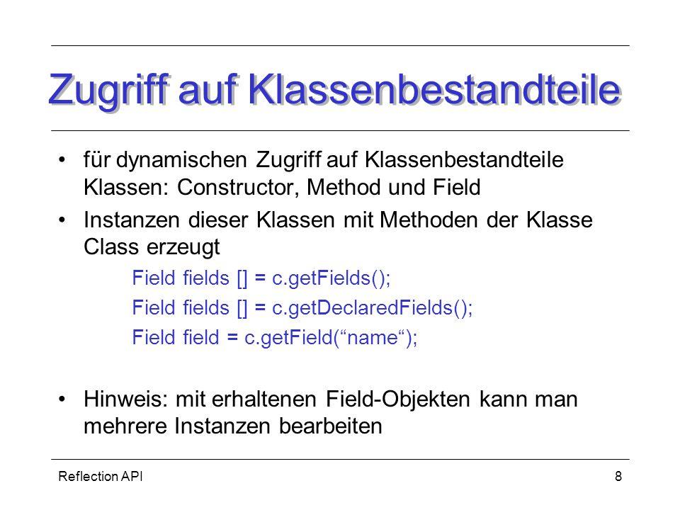 Reflection API8 Zugriff auf Klassenbestandteile für dynamischen Zugriff auf Klassenbestandteile Klassen: Constructor, Method und Field Instanzen dieser Klassen mit Methoden der Klasse Class erzeugt Field fields [] = c.getFields(); Field fields [] = c.getDeclaredFields(); Field field = c.getField(name); Hinweis: mit erhaltenen Field-Objekten kann man mehrere Instanzen bearbeiten