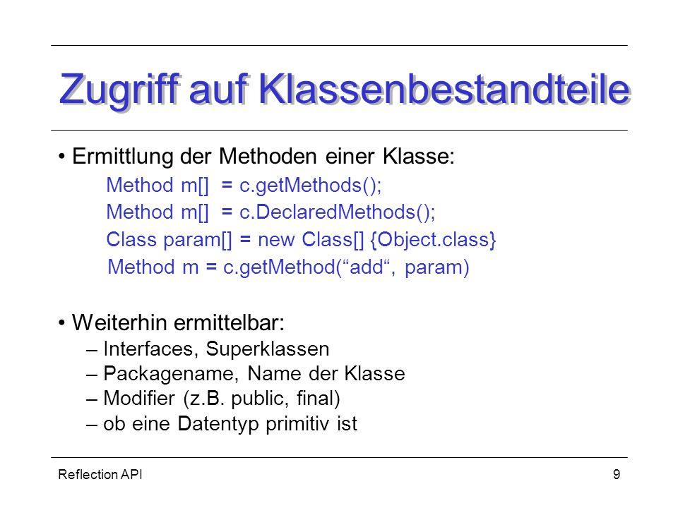 Reflection API9 Zugriff auf Klassenbestandteile Ermittlung der Methoden einer Klasse: Method m[] = c.getMethods(); Method m[] = c.DeclaredMethods(); Class param[] = new Class[] {Object.class} Method m = c.getMethod(add, param) Weiterhin ermittelbar: – Interfaces, Superklassen – Packagename, Name der Klasse – Modifier (z.B.