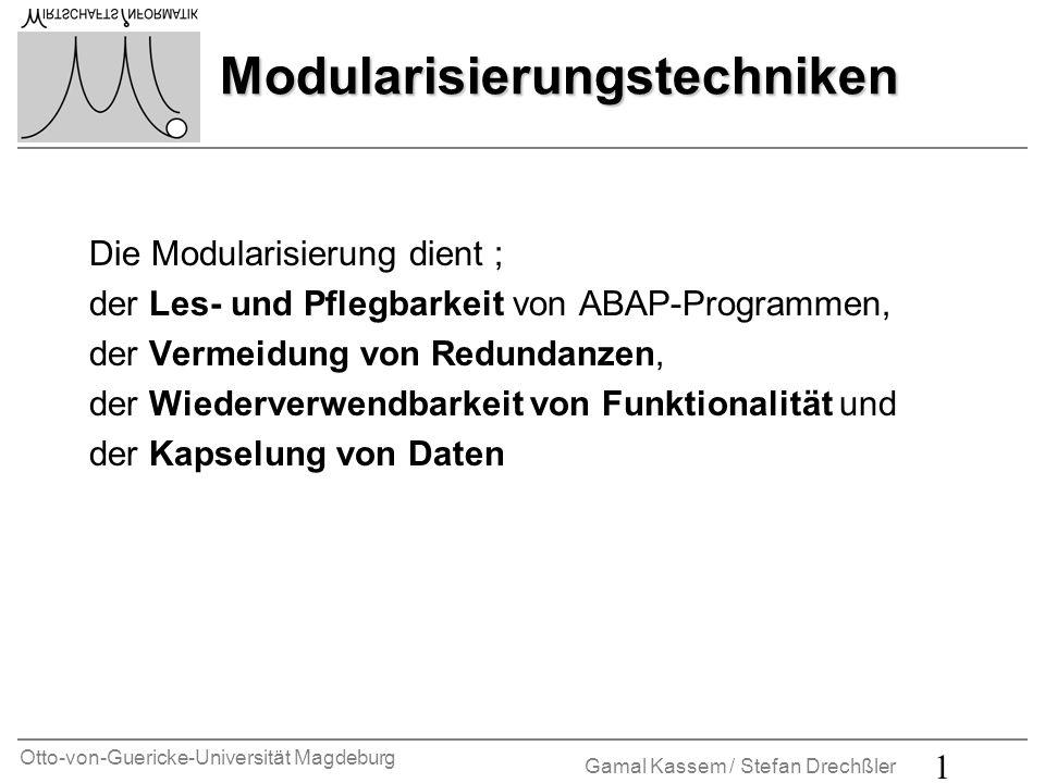 Otto-von-Guericke-Universität Magdeburg Gamal Kassem / Stefan Drechßler 1 Modularisierungstechniken Modularisierungstechniken Die Modularisierung dient ; der Les- und Pflegbarkeit von ABAP-Programmen, der Vermeidung von Redundanzen, der Wiederverwendbarkeit von Funktionalität und der Kapselung von Daten